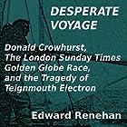 Desperate Voyage: Donald Crowhurst, The London Sunday Times Golden Globe Race, and the Tragedy of Teignmouth Electron Hörbuch von Edward Renehan Gesprochen von: Dennis Kleinman