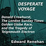 Desperate Voyage: Donald Crowhurst, The London Sunday Times Golden Globe Race, and the Tragedy of Teignmouth Electron | Edward Renehan