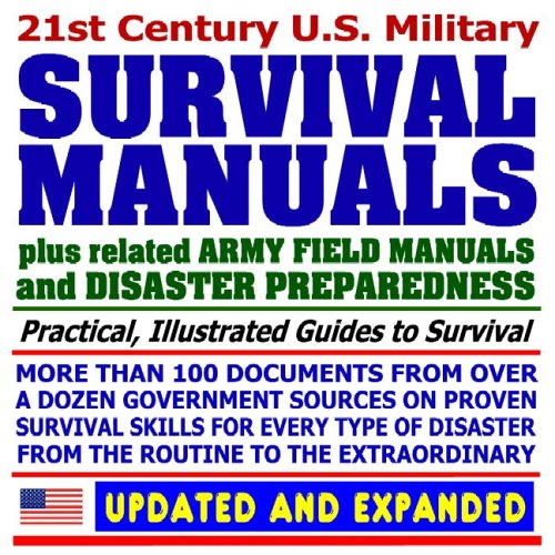 21st Century U.S. Military Survival Manuals plus Disaster Preparedness Guides: Incredible Collection of Over 100 Government Manuals and Documents