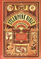 The Steampunk Bible: An Illustrated Guide to the World of Imaginary Airships, Corsets and Goggles, Mad Scientists, and Strange Literature