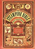 The Steampunk Bible: An Illustrated Guide to the World of Imaginary Airships, Corsets and Goggles, Mad Scientists, and Strange Literature (0810989581) by VanderMeer, Jeff