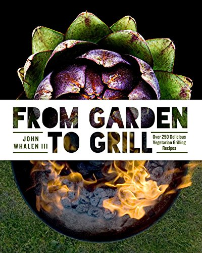 From Garden to Grill: Over 250 Delicious Vegetarian Grilling Recipes by John Whalen III