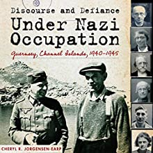 Discourse and Defiance under Nazi Occupation: Guernsey, Channel Islands, 1940-1945 (       UNABRIDGED) by Cheryl R. Jorgensen-Earp Narrated by William Dupuy