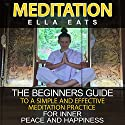 Meditation: The Beginners Guide to a Simple and Effective Meditation Practice for Inner Peace and Happiness Audiobook by Ella Eats Narrated by Kathleen Holeman