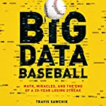 Big Data Baseball: Math, Miracles, and the End of a 20-Year Losing Streak | Travis Sawchik