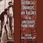 Guerrillas, Unionists, and Violence on the Confederate Home Front | Daniel E. Sutherland