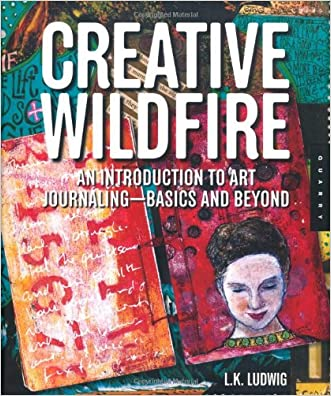 Creative Wildfire: An Introduction to Art Journaling - Basics and Beyond written by LK Ludwig