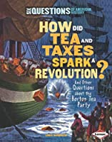 How Did Tea and Taxes Spark a Revolution?: And Other Questions About the Boston Tea Party (Six Questions of American History)