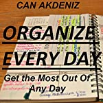 Organize Every Day: An Amazing Way to Get the Most Out of Any Day - 7 Steps to Organize Your Life & Get More Things Done | Can Akdeniz