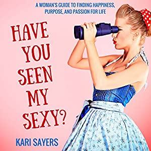 Have You Seen My Sexy? A Woman's Guide to Finding Happiness, Purpose, and Passion for Life Audiobook