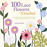 100 Lace Flowers to Crochet: A Beautiful Collection of Decorative Floral and Leaf Patterns for Thread Crochet