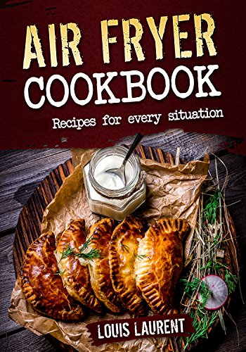 Air Fryer Cookbook: Quick, Cheap and Easy Recipes For Every Situation: Fry, Grill, Bake and Roast with your Air Fryer! by Louis Laurent