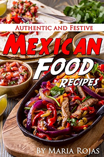 Authentic and Festive Mexican Food Recipes by Maria Rojas