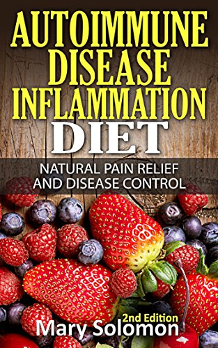 Autoimmune: Autoimmune Disease Inflammation Diet : Natural Pain Relief and Disease Control (Immune System, Chronic Disease, Arthritis, Inflammation, Joint Pain, Chronic Pain, Autoimmune) PDF