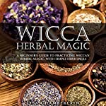 Wicca Herbal Magic: A Beginner's Guide to Practicing Wiccan Herbal Magic, with Simple Herb Spells | Lisa Chamberlain