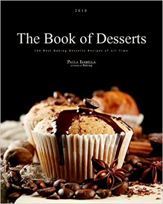 The Book Of Desserts: 300 Best Baking Desserts Recipes of All Time (Baking Cookbooks, Baking Recipes, Baking Books, Desserts, Cakes, Chocolate, Cookies)