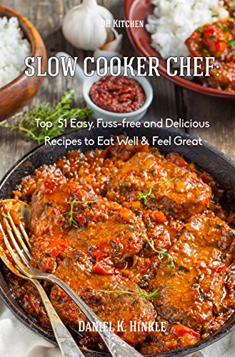 Slow Cooker Chef: Top  51 Easy, Fuss-free and Delicious Recipes to Eat Well & Feel Great (DH Kitchen Book 15) by Daniel Hinkle, Marvin Delgado, Ralph Replogle