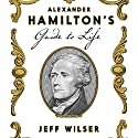 Alexander Hamilton's Guide to Life Audiobook by Jeff Wilser Narrated by Johnathan McClain