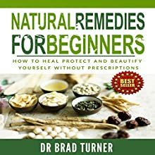 Natural Remedies for Beginners: How to Heal, Protect, and Beautify Yourself Without Prescriptions (       UNABRIDGED) by Dr Brad Turner Narrated by Shane Morris