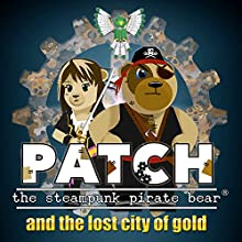 Patch the Steampunk Pirate Bear and the Lost City of Gold (       UNABRIDGED) by Matthew Dean Narrated by Matthew Dean