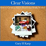 Clear Visions: How to Create a Vision Board That Really Works! | Gary H. Karp