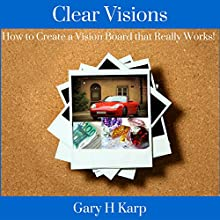 Clear Visions: How to Create a Vision Board That Really Works! (       UNABRIDGED) by Gary H. Karp Narrated by Gary H. Karp
