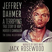 Jeffrey Dahmer: A Terrifying True Story of Rape, Murder & Cannibalism: The Serial Killer Books, Book 1 Audiobook by Jack Rosewood Narrated by David L. White