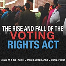 The Rise and Fall of the Voting Rights Act: Studies in American Constitutional Heritage Audiobook by Charles S. Bullock III, Ronald Keith Gaddie, Justin J. Wert Narrated by Bill Burrows