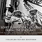 Soviet Russia's Space Program During the Space Race: The History and Legacy of the Competition That Pushed America to the Moon Hörbuch von  Charles River Editors Gesprochen von: Mark Norman