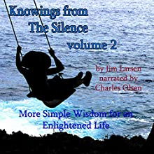 Knowings from The Silence, Volume 2: More Simple Wisdom for an Enlightened Life Audiobook by Jim Larsen Narrated by Charles Olsen