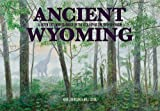 img - for Ancient Wyoming: A Dozen Lost Worlds Based on the Geology of the Bighorn Basin book / textbook / text book