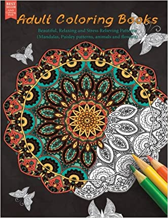 Adult Coloring Books: Beautiful, Relaxing and Stress Relieving Patterns (Mandalas, Paisley Patterns, Animals and Flowers) (Best sellers in adult coloring book)