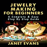 Jewelry Making for Beginners: A Complete & Easy Step by Step Guide (Ultimate How To Guides) | Janet Evans