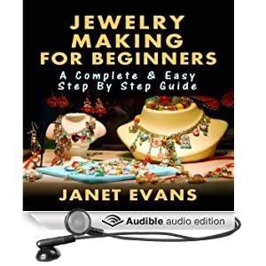 Jewelry Making for Beginners: A Complete & Easy Step by Step Guide (Ultimate How To Guides) (Unabridged)