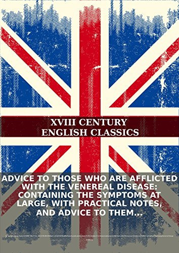 Advice to those who are afflicted with the venereal disease: Containing the symptoms at large, with practical notes, and advice to them while under... PDF