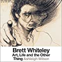 Brett Whiteley: Art, Life and the Other Thing Audiobook by Ashleigh Wilson Narrated by Mark Seymour