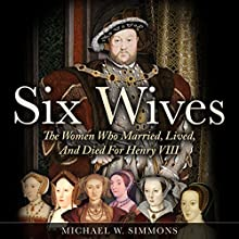 Six Wives: The Women Who Married, Lived, and Died For Henry VIII   Livre audio Auteur(s) : Michael W. Simmons Narrateur(s) : Alan Munro