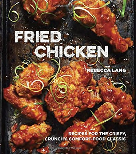 Fried Chicken: 50 Recipes for the Crispy, Crunchy, Comfort-Food Classic