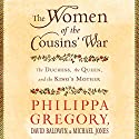 The Women of the Cousins' War: The Duchess, the Queen and the King's Mother Audiobook by Philippa Gregory, David Baldwin, Michael Jones Narrated by Bianca Amato