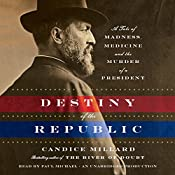 Destiny of the Republic: A Tale of Madness, Medicine and the Murder of a President | [Candice Millard]