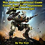 War Robots Unofficial Game Guide: Beat Your Opponents & Get Powerups! |  The Yuw