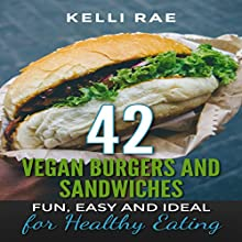 42 Vegan Burgers and Sandwiches: Fun, Easy and Ideal for Healthy Eating Audiobook by Kelli Rae Narrated by Stephanie Luevano
