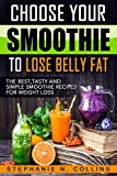 Choose Your Smoothie To Lose Belly Fat: The Best, Tasty and Simple Smoothie Recipes for Weight Loss + 10 bonus energy-boosting smoothies