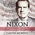 The Rise and Fall of Nixon: A Scandalous Legacy on the American Presidency | Calvin Murphy