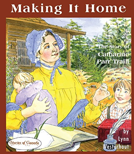 Making it Home: The Story of Catharine Parr Traill (Stories of Canada)