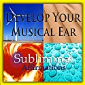 Develop Your Musical Ear Subliminal Affirmations: Music Appreciation & Musical Knowledge, Solfeggio Tones, Binaural Beats, Self Help Meditation Hypnosis Speech by Subliminal Hypnosis Narrated by Joel Thielke