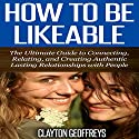 How to Be Likeable: The Ultimate Guide to Connecting, Relating, and Creating Authentic Lasting Relationships with People Audiobook by Clayton Geoffreys Narrated by Tim Korenich