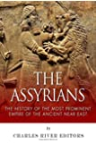 The Assyrians: The History of the Most Prominent Empire of the Ancient Near East