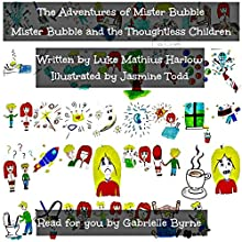 The Adventures of Mister Bubble: Mister Bubble and the Thoughtless Children (       UNABRIDGED) by Luke Mathius Harlow Narrated by Gabrielle Byrne