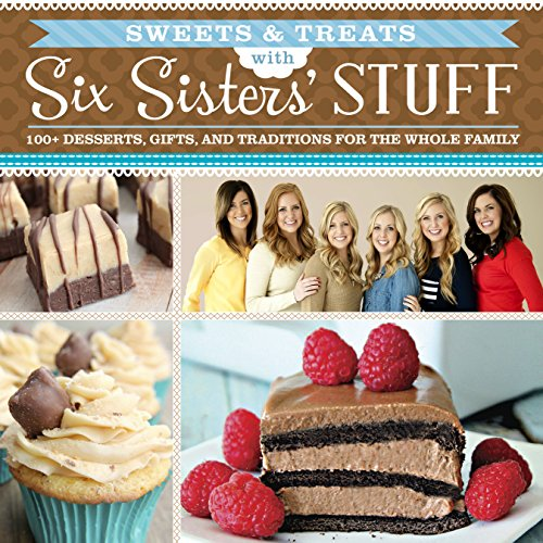 Sweets & Treats With Six Sisters' Stuff: 100+ Desserts, Gift Ideas, and Traditions for the Whole Family by Six Sisters' Stuff